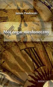 Mój zegar niesłoneczny — Janusz Pawłowski
