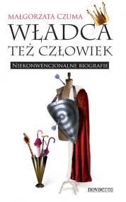 Władca też człowiek. Niekonwencjonalne biografie — Małgorzata Czuma