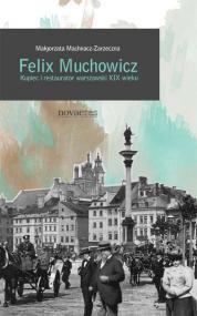Felix Muchowicz. Kupiec i restaurator warszawski  z XIX wieku — Małgorzata Machnacz-Zarzeczna