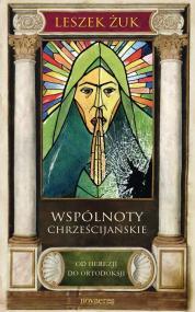 Wspólnoty chrześcijańskie. Od herezji do ortodoksji — Leszek Żuk
