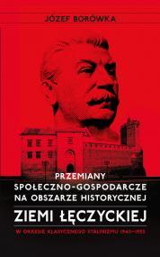 Przemiany społeczno-gospodarcze na obszarze historycznej ziemi łęczyckiej w okresie klasycznego stalinizmu 1945-1955 — Józef Borówka