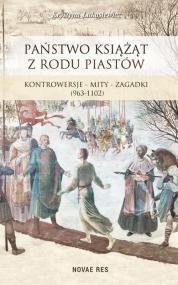 Państwo książąt z rodu Piastów. Kontrowersje – mity – zagadki (963-1102) — Krystyna Łukasiewicz