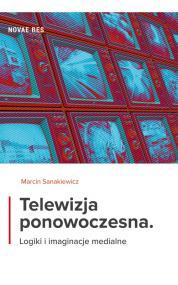 Telewizja ponowoczesna. Logiki i imaginacje medialne — Marcin Sanakiewicz