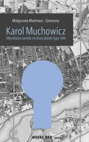 Karol Muchowicz. Wynalazca zamka na płaski klucz typu Yale — Małgorzata Machnacz-Zarzeczna