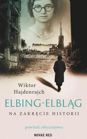 Elbing-Elbląg. Na zakręcie historii. Powieść obyczajowa — Wiktor Hajdenrajch