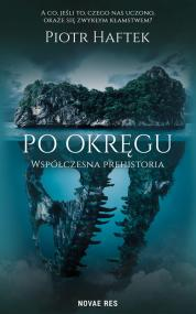 Po okręgu. Współczesna prehistoria — Piotr Haftek
