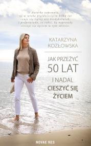 Jak przeżyć 50 lat i nadal cieszyć się życiem — Katarzyna Kozłowska